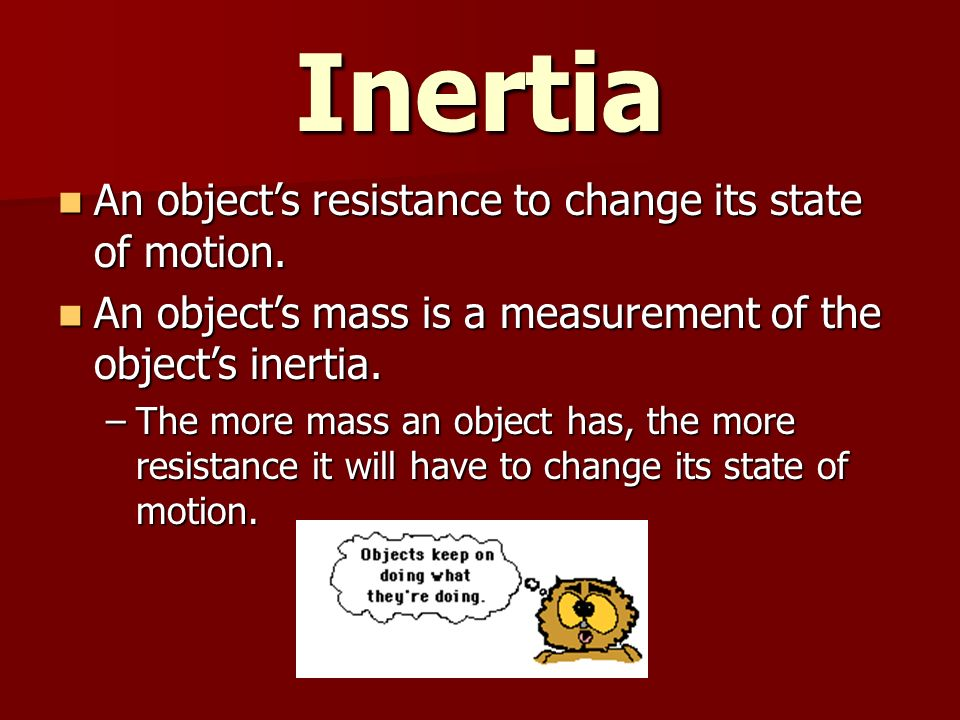 Inertia An object's resistance to change its state of motion.
