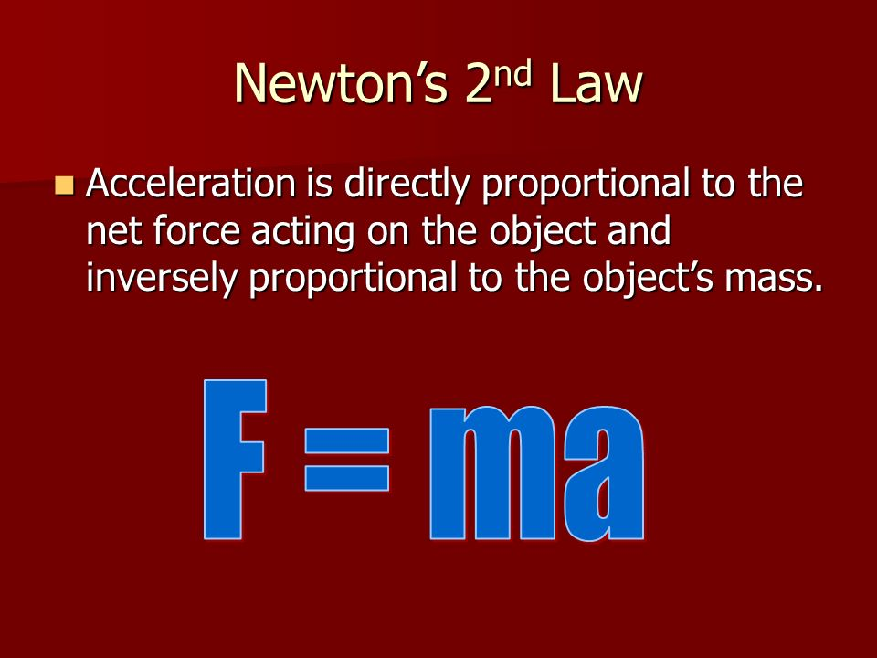 Newton's 2nd Law Acceleration is directly proportional to the net force acting on the object and inversely proportional to the object's mass.