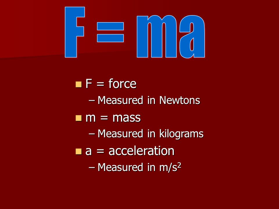 F = ma F = force m = mass a = acceleration Measured in Newtons