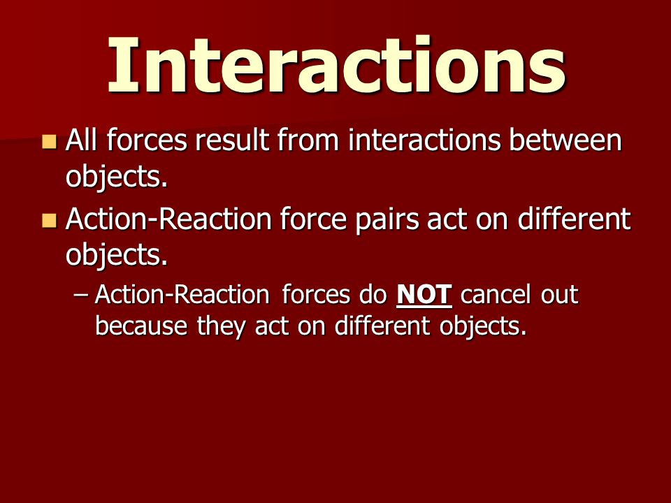 Interactions All forces result from interactions between objects.