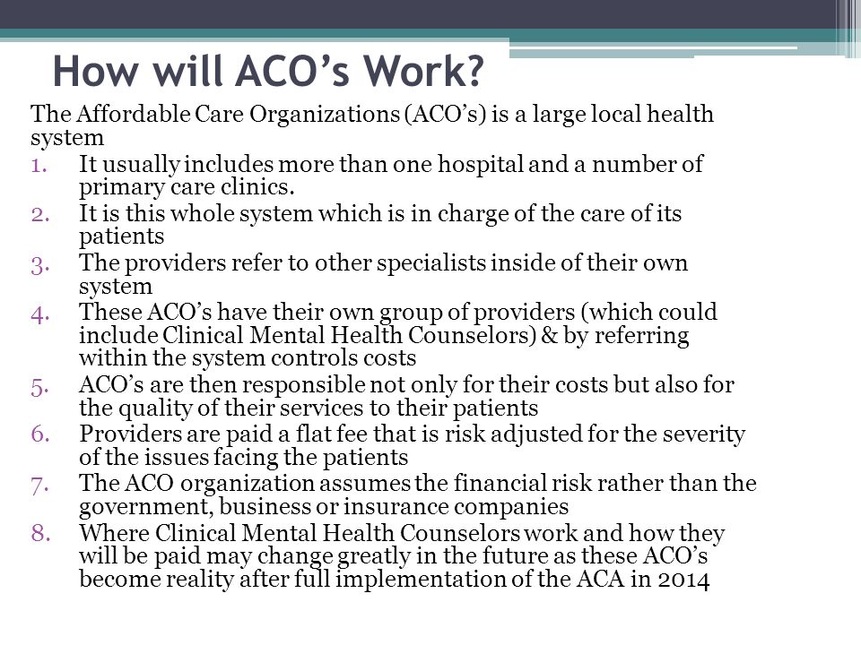 How will ACO's Work The Affordable Care Organizations (ACO's) is a large local health system.