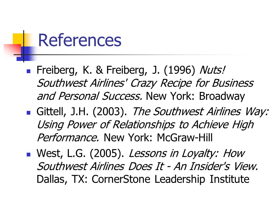 References Freiberg, K. & Freiberg, J. (1996) Nuts! Southwest Airlines Crazy Recipe for Business and Personal Success. New York: Broadway.