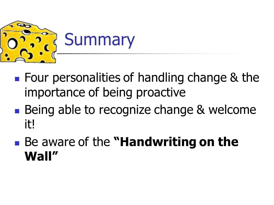 Summary Four personalities of handling change & the importance of being proactive. Being able to recognize change & welcome it!