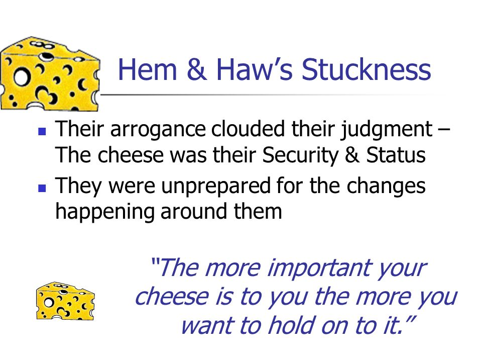 Hem & Haw's Stuckness Their arrogance clouded their judgment – The cheese was their Security & Status.