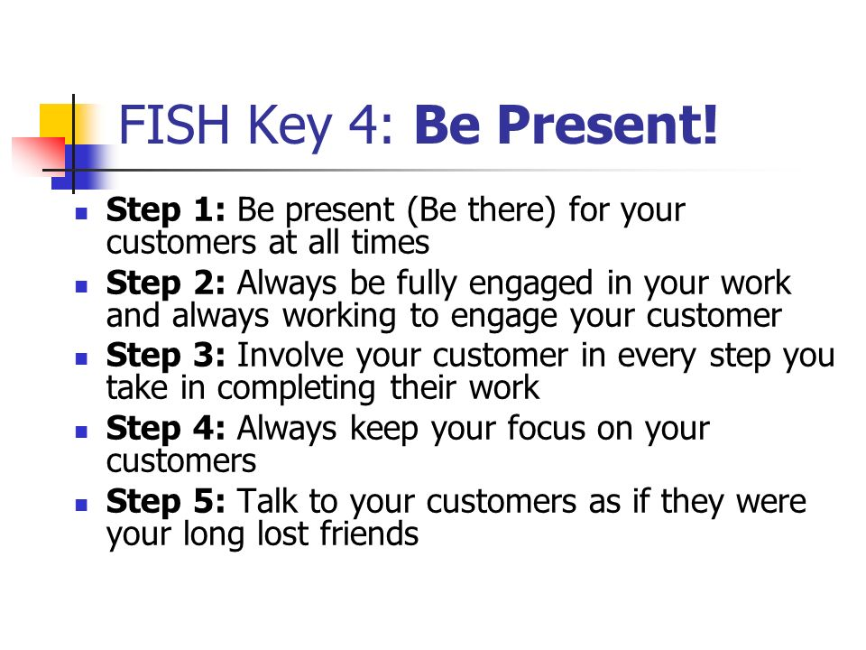 FISH Key 4: Be Present! Step 1: Be present (Be there) for your customers at all times.