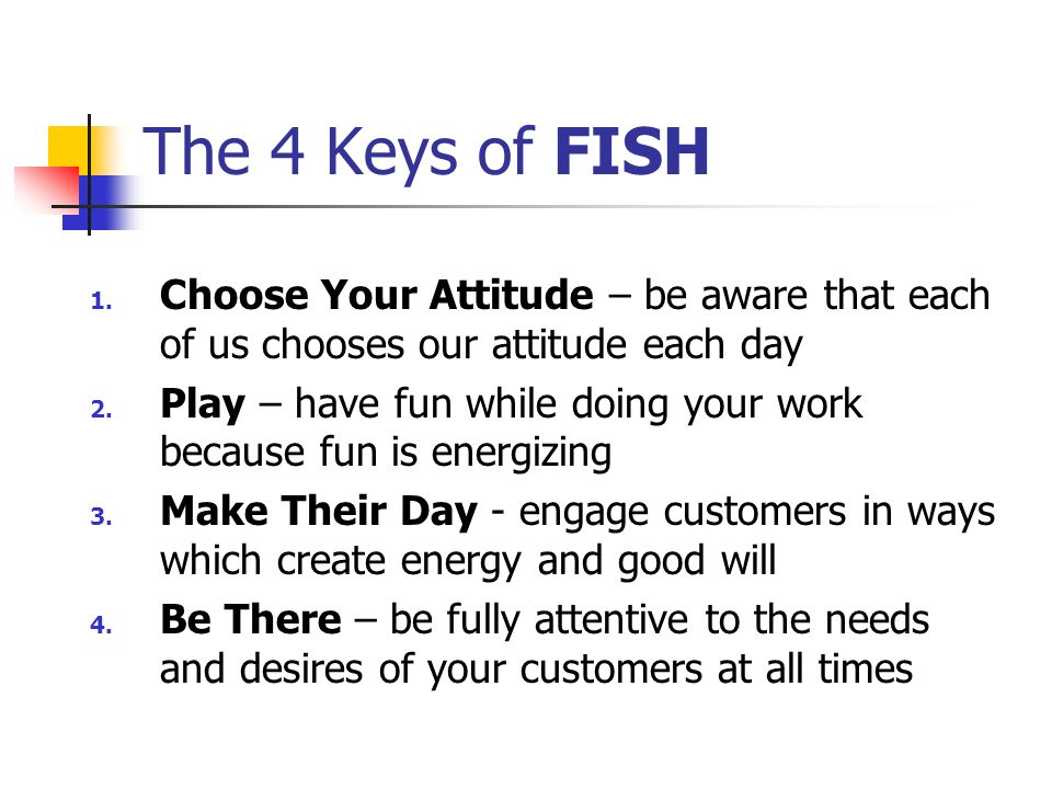 The 4 Keys of FISH Choose Your Attitude – be aware that each of us chooses our attitude each day.