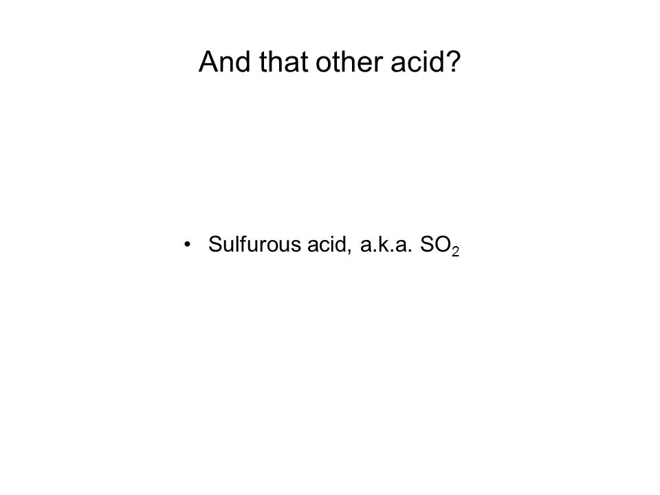 And that other acid Sulfurous acid, a.k.a. SO2