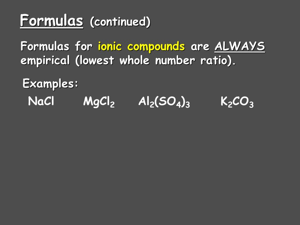 Formulas (continued) Formulas for ionic compounds are ALWAYS empirical (lowest whole number ratio).