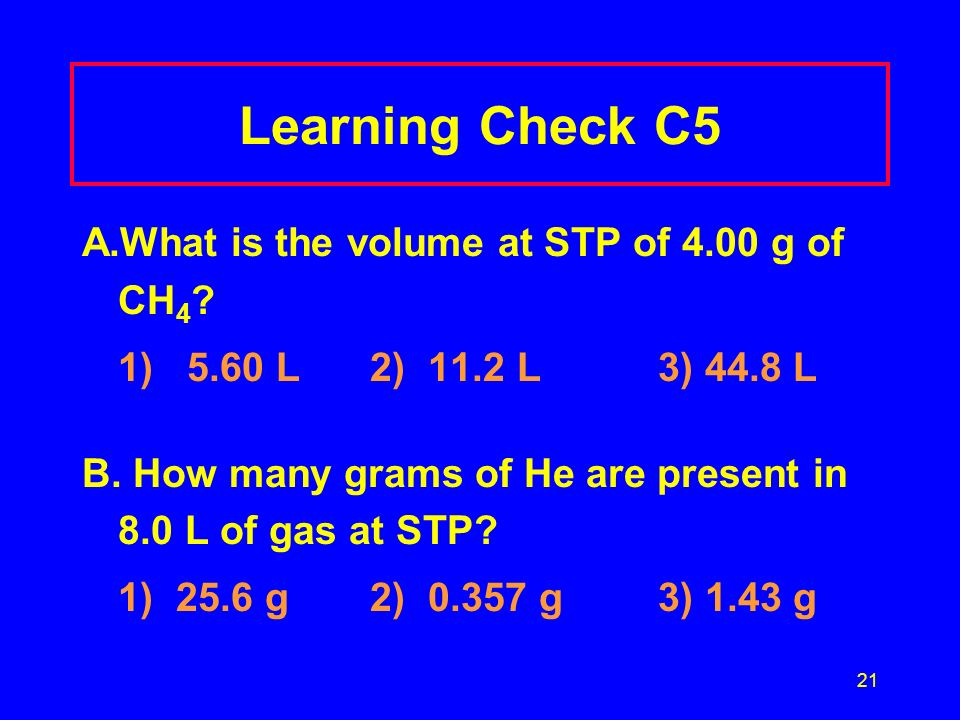 Learning Check C5 A.What is the volume at STP of 4.00 g of CH4