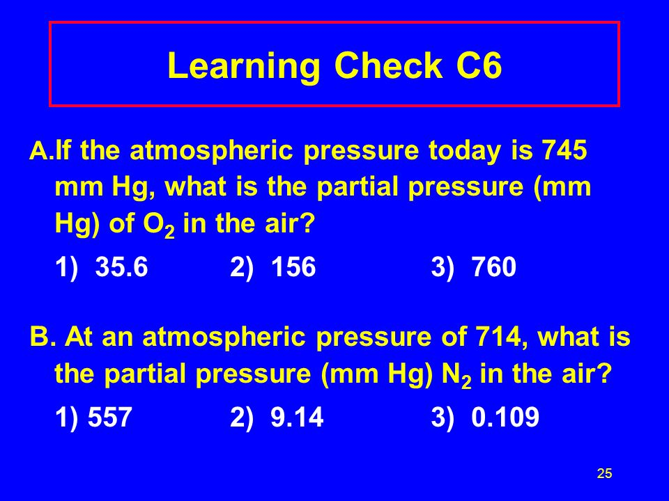 Learning Check C6 A.If the atmospheric pressure today is 745 mm Hg, what is the partial pressure (mm Hg) of O2 in the air