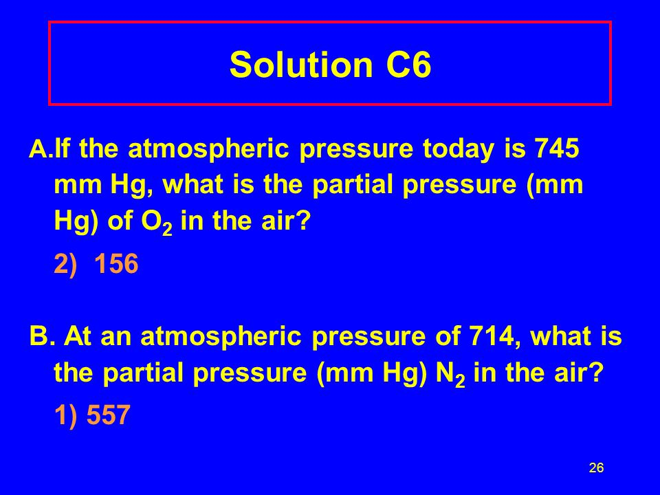Solution C6 A.If the atmospheric pressure today is 745 mm Hg, what is the partial pressure (mm Hg) of O2 in the air