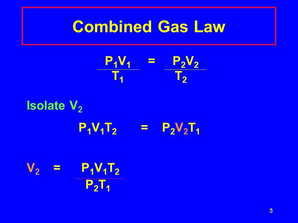 Combined Gas Law T1 T2 Isolate V2 P1V1T2 = P2V2T1 V2 = P1V1T2 P2T1