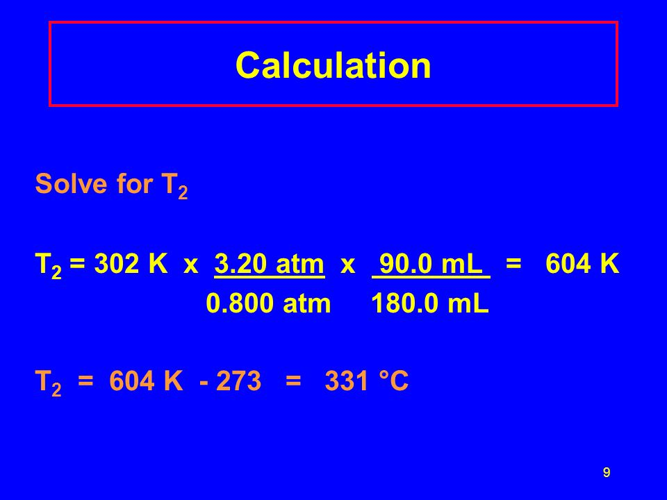 Calculation Solve for T2 T2 = 302 K x 3.20 atm x 90.0 mL = 604 K