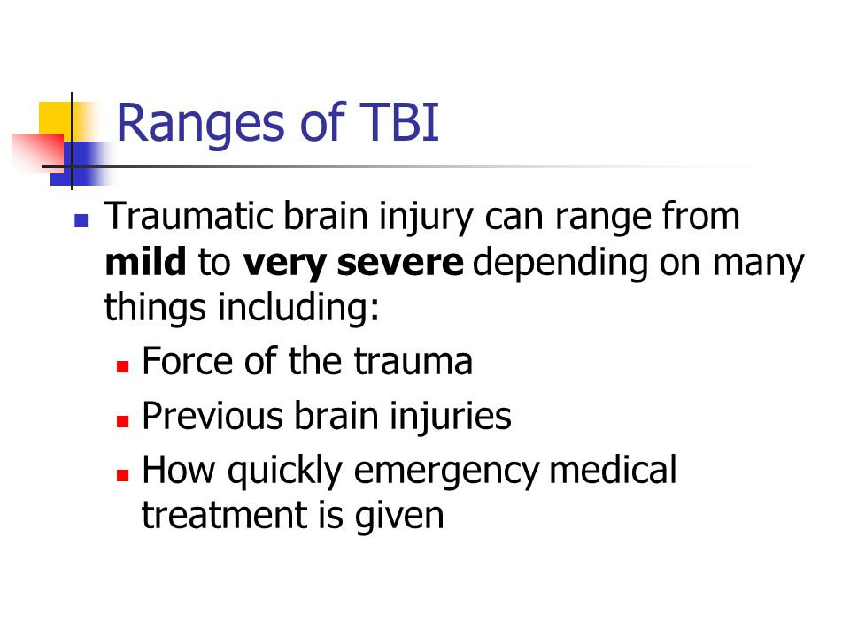 Ranges of TBI Traumatic brain injury can range from mild to very severe depending on many things including:
