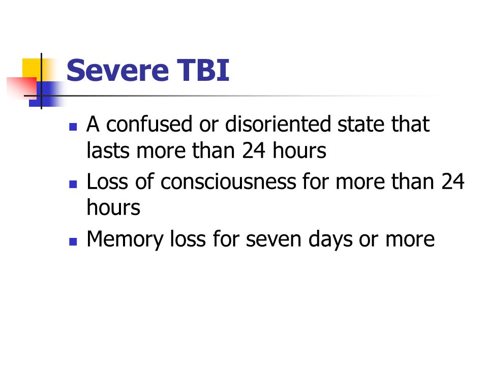 Severe TBI A confused or disoriented state that lasts more than 24 hours. Loss of consciousness for more than 24 hours.