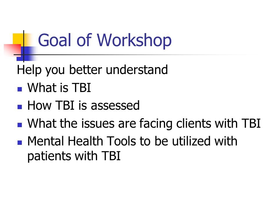 Goal of Workshop Help you better understand What is TBI