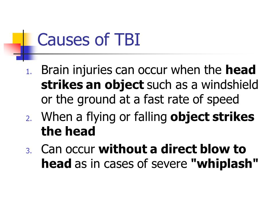Causes of TBI Brain injuries can occur when the head strikes an object such as a windshield or the ground at a fast rate of speed.