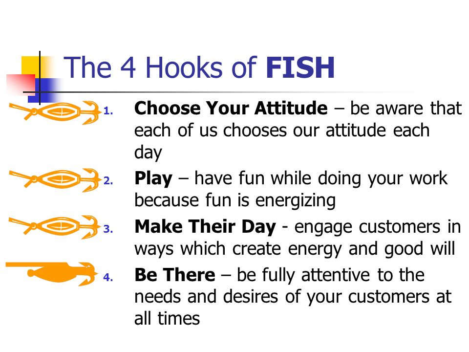 The 4 Hooks of FISH Choose Your Attitude – be aware that each of us chooses our attitude each day.