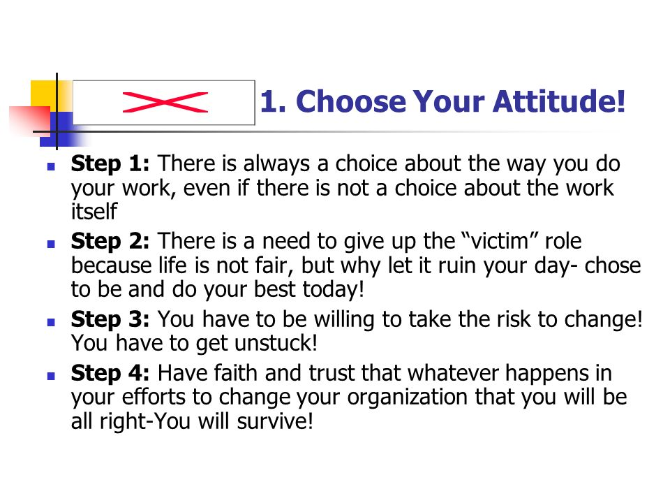1. Choose Your Attitude! Step 1: There is always a choice about the way you do your work, even if there is not a choice about the work itself.