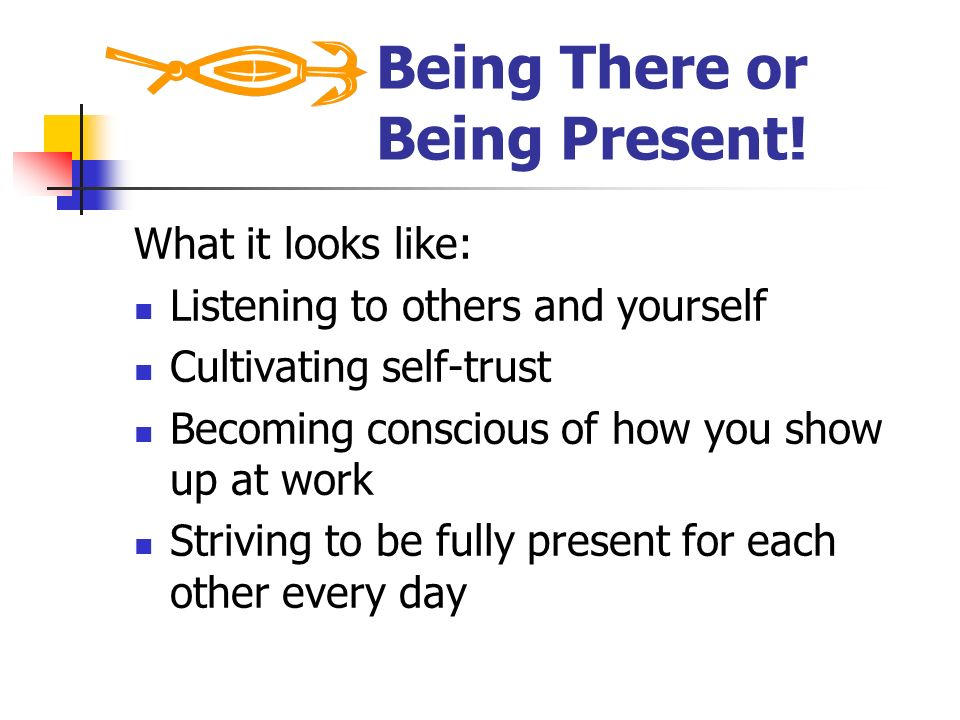 Being There or Being Present!