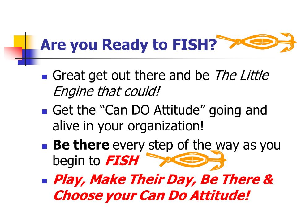 Are you Ready to FISH Great get out there and be The Little Engine that could! Get the Can DO Attitude going and alive in your organization!