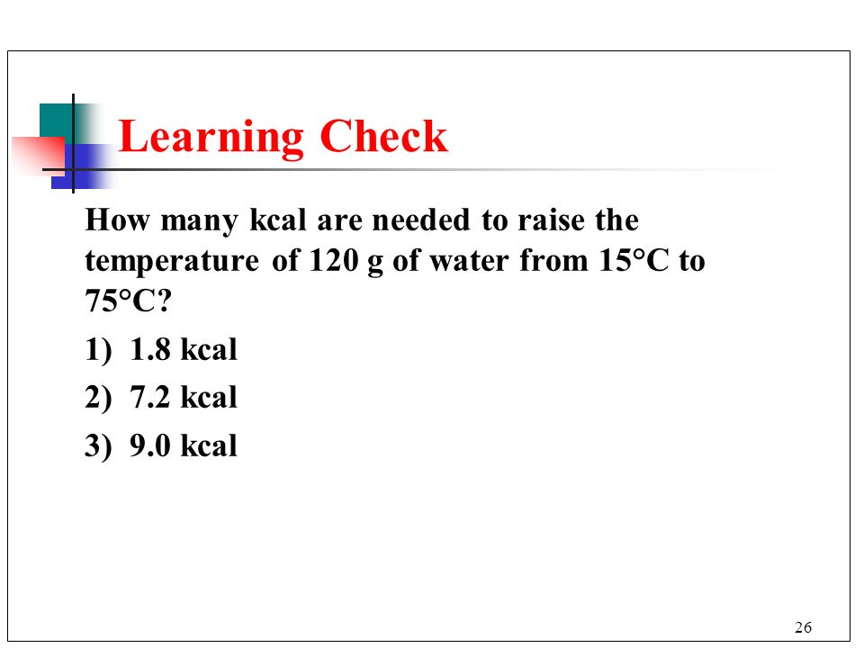 Learning Check How many kcal are needed to raise the temperature of 120 g of water from 15°C to 75°C