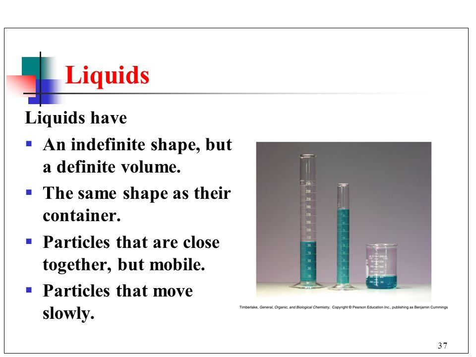Liquids Liquids have An indefinite shape, but a definite volume.