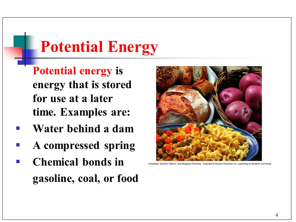 Potential Energy Potential energy is energy that is stored for use at a later time. Examples are: Water behind a dam.