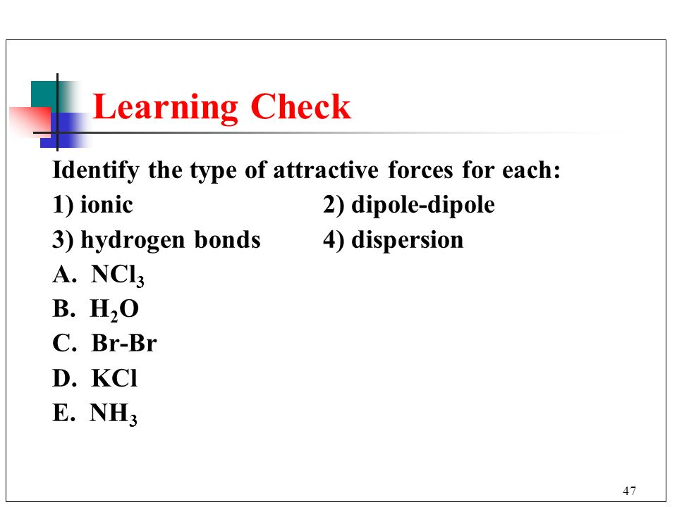 Learning Check Identify the type of attractive forces for each: