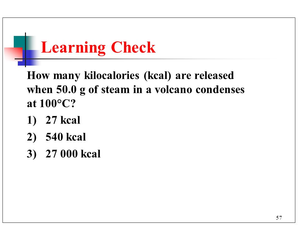 Learning Check How many kilocalories (kcal) are released when 50.0 g of steam in a volcano condenses at 100°C