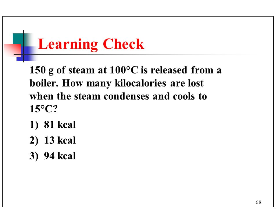 Learning Check 150 g of steam at 100°C is released from a boiler. How many kilocalories are lost when the steam condenses and cools to 15°C