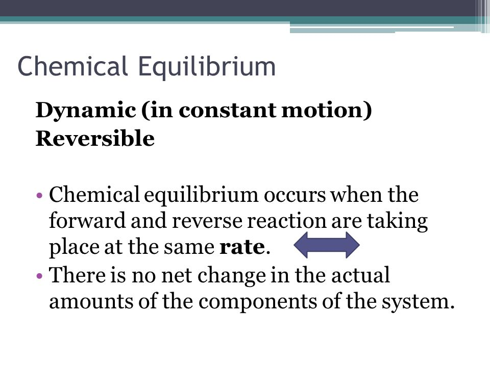 Chemical Equilibrium Dynamic (in constant motion) Reversible