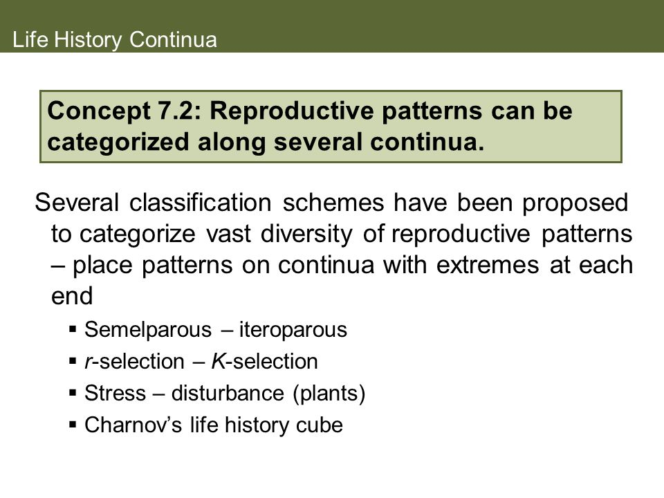 Life History Continua Concept 7.2: Reproductive patterns can be categorized along several continua.