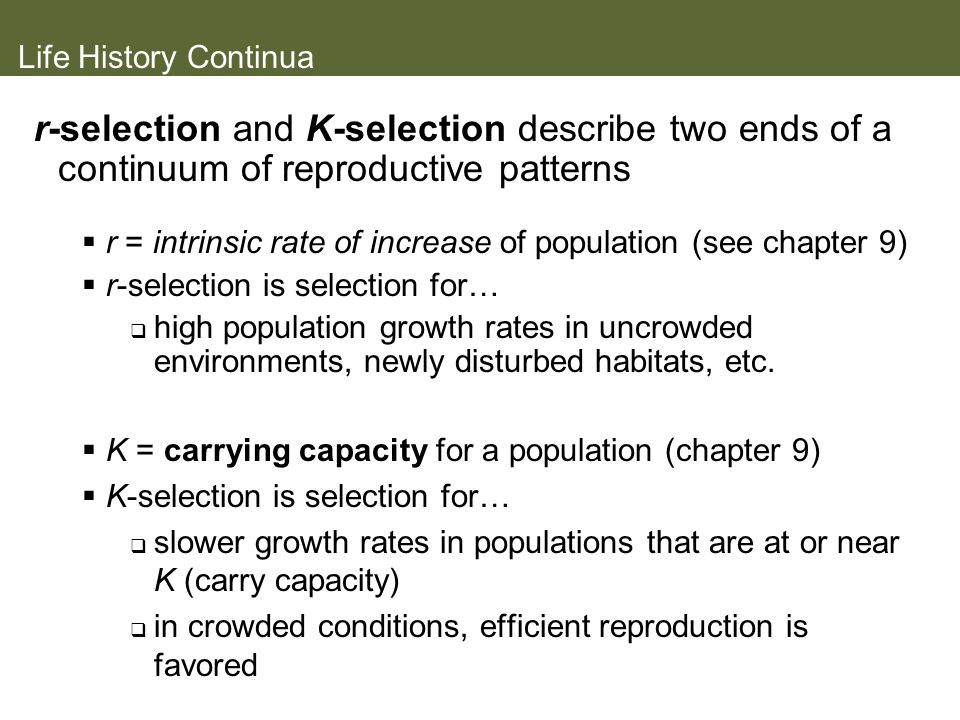 Life History Continua r-selection and K-selection describe two ends of a continuum of reproductive patterns.