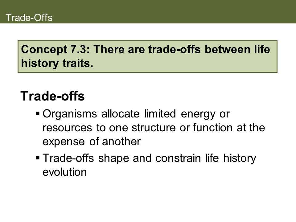 Trade-Offs Concept 7.3: There are trade-offs between life history traits. Trade-offs.