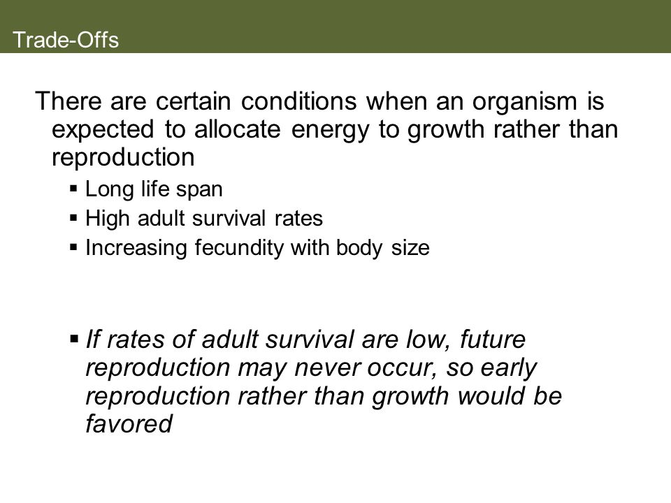 Trade-Offs There are certain conditions when an organism is expected to allocate energy to growth rather than reproduction.