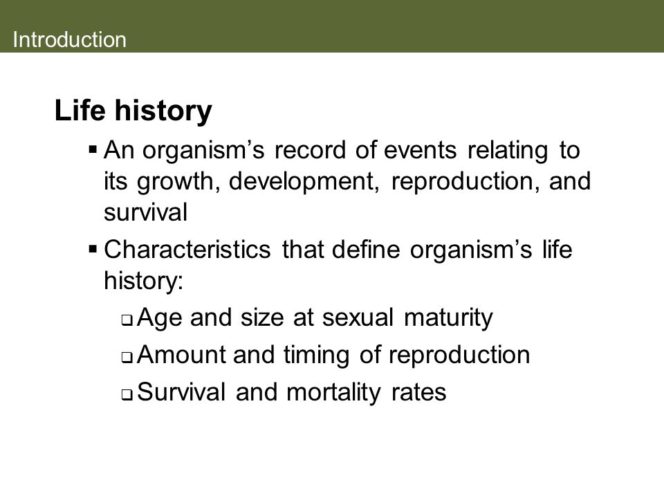 Introduction Life history. An organism's record of events relating to its growth, development, reproduction, and survival.