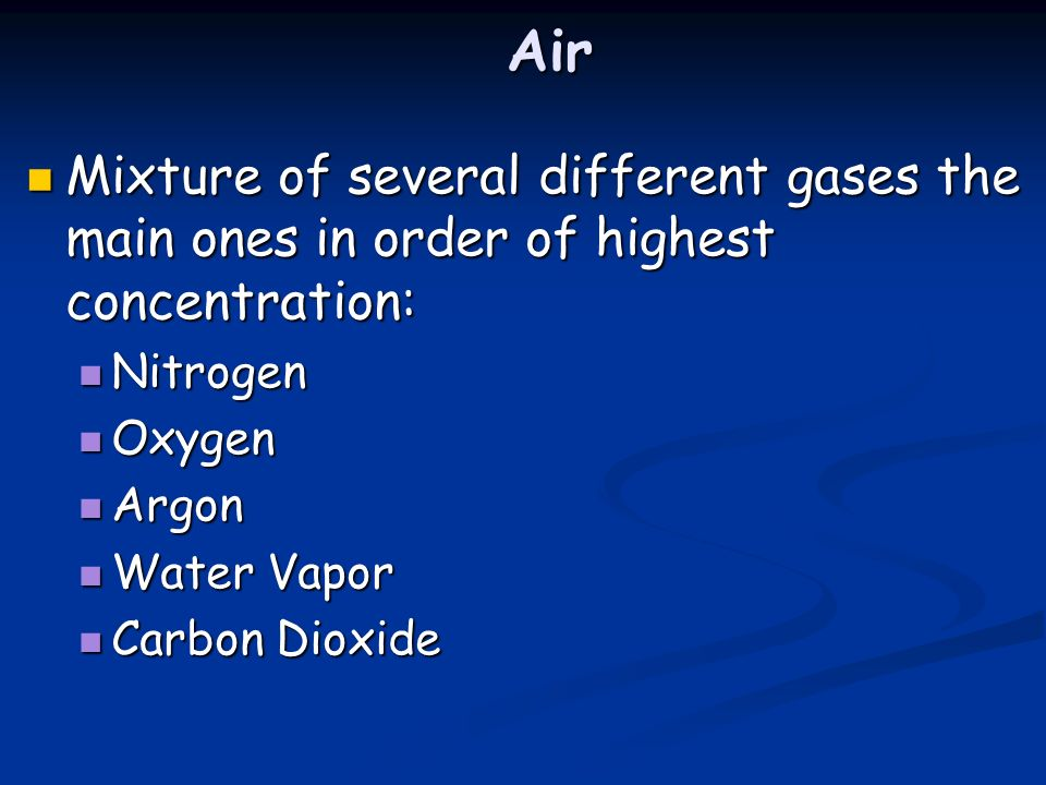 Air Mixture of several different gases the main ones in order of highest concentration: Nitrogen. Oxygen.