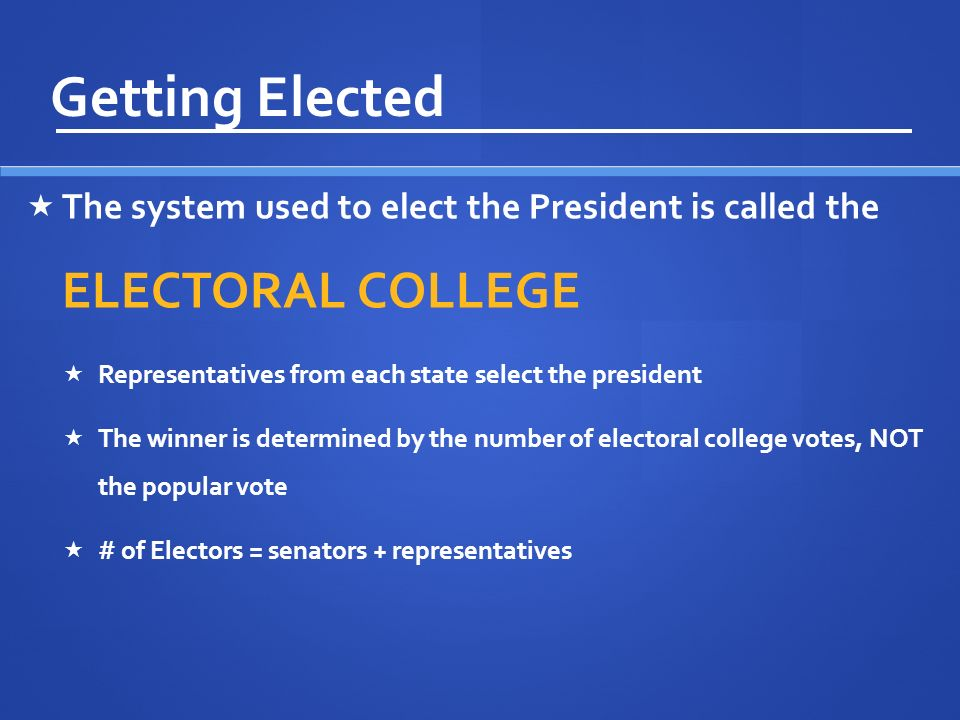 Getting Elected The system used to elect the President is called the ELECTORAL COLLEGE. Representatives from each state select the president.