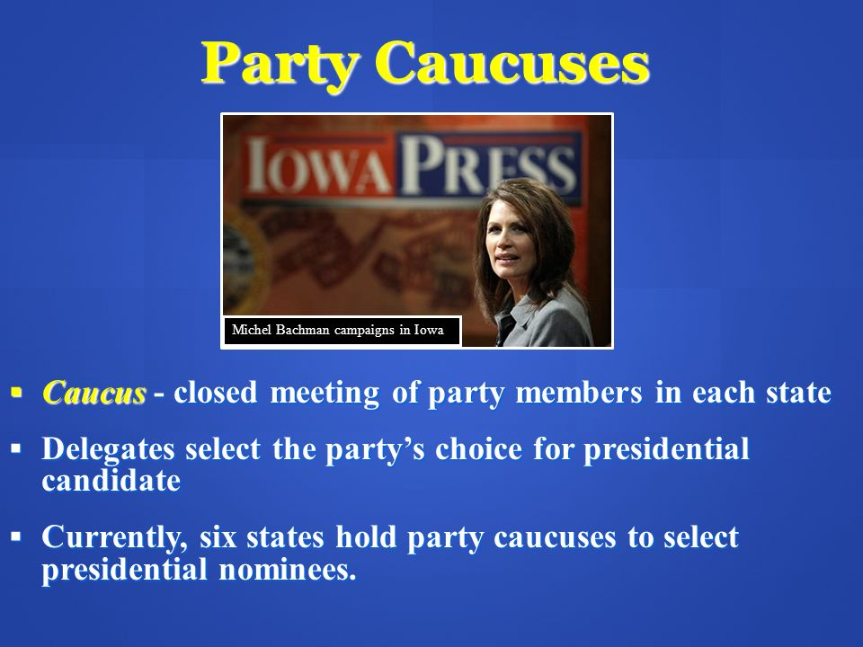 Party Caucuses Caucus - closed meeting of party members in each state