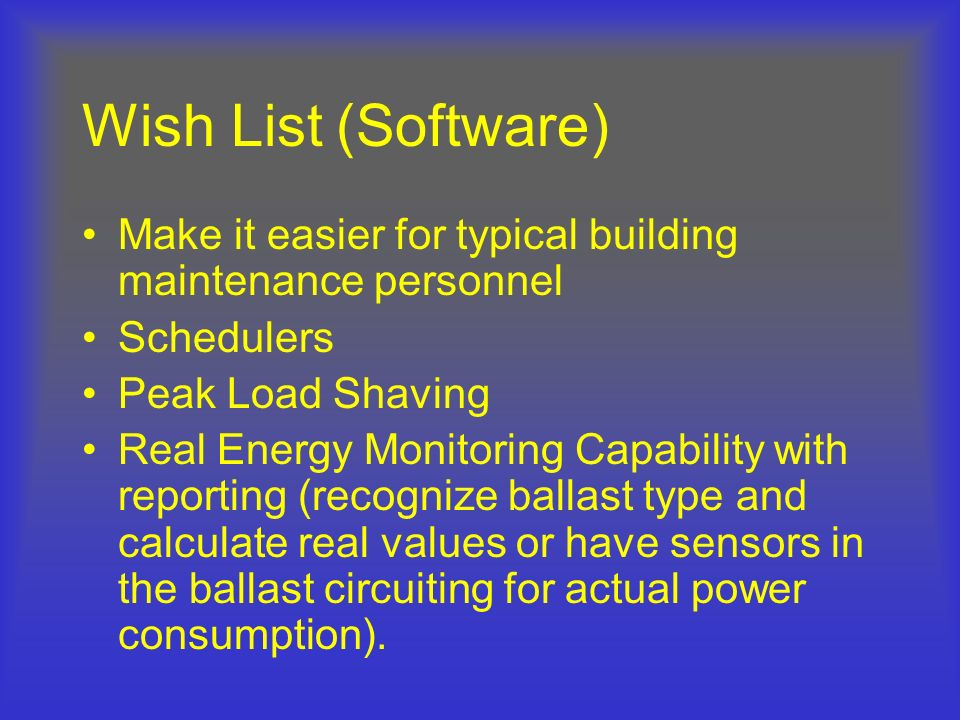 Wish List (Software) Make it easier for typical building maintenance personnel. Schedulers. Peak Load Shaving.
