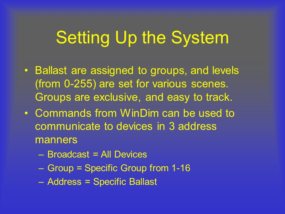 Setting Up the System Ballast are assigned to groups, and levels (from 0-255) are set for various scenes. Groups are exclusive, and easy to track.
