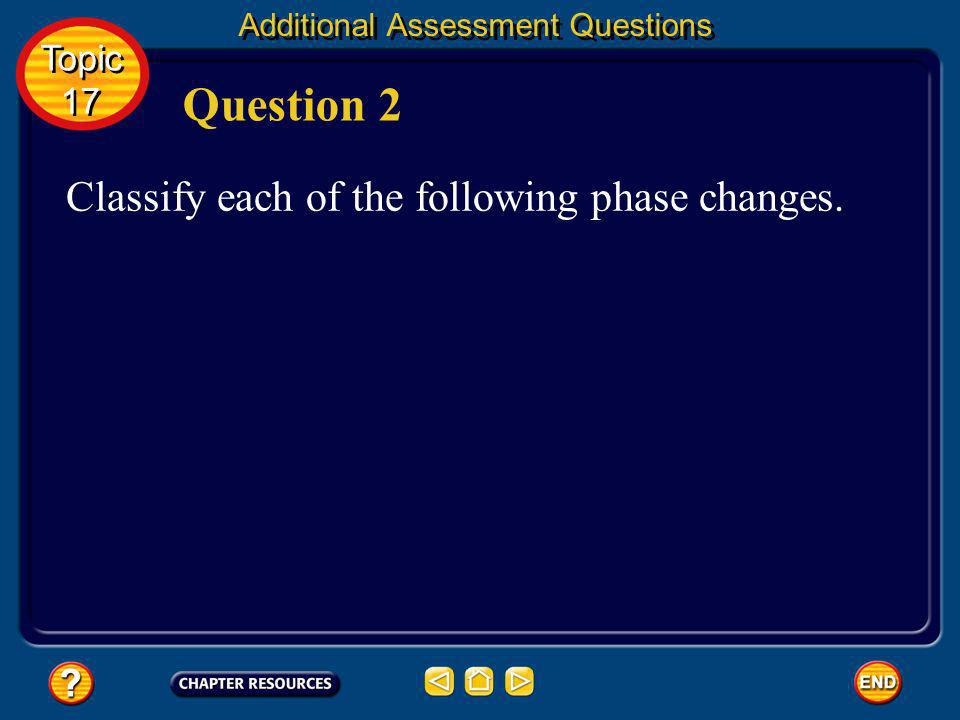 Question 2 Classify each of the following phase changes. Topic 17