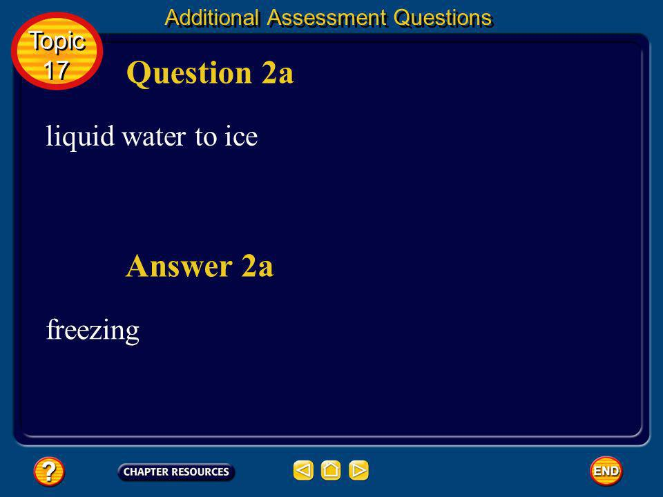 Question 2a Answer 2a liquid water to ice freezing Topic 17