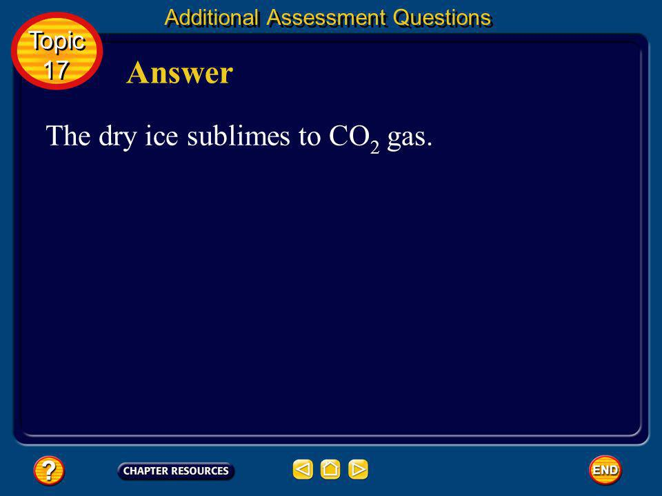 Answer The dry ice sublimes to CO2 gas. Topic 17