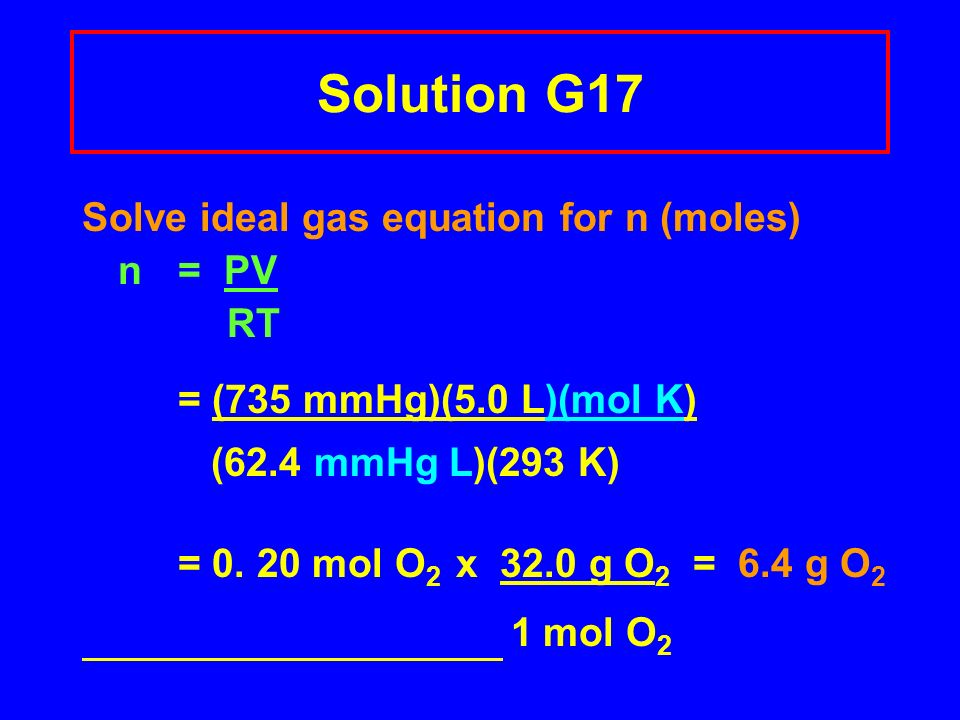 Solution G17 Solve ideal gas equation for n (moles) n = PV RT