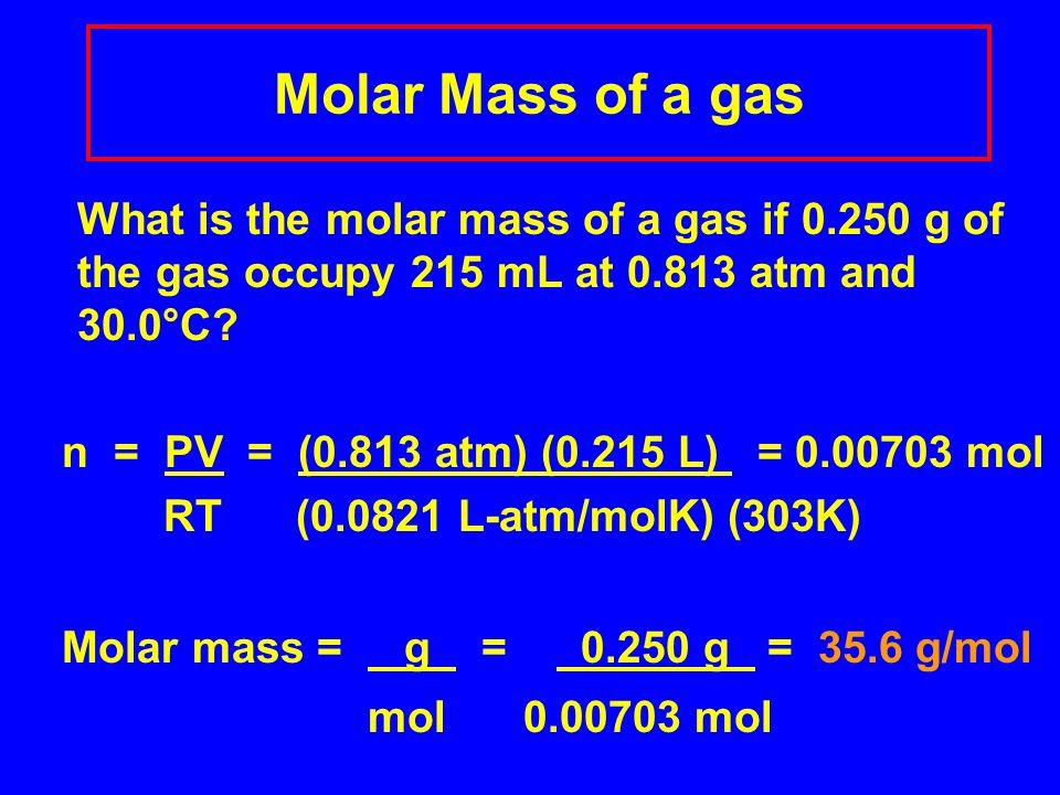 Molar Mass of a gas n = PV = (0.813 atm) (0.215 L) = 0.00703 mol