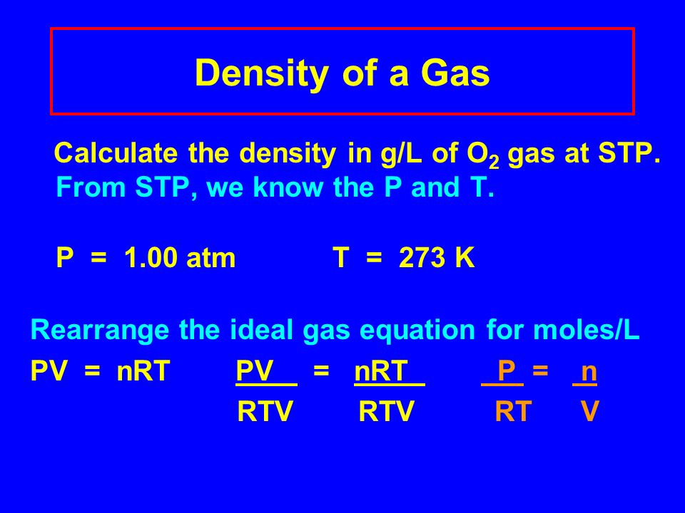 Density of a Gas Calculate the density in g/L of O2 gas at STP. From STP, we know the P and T. P = 1.00 atm T = 273 K.