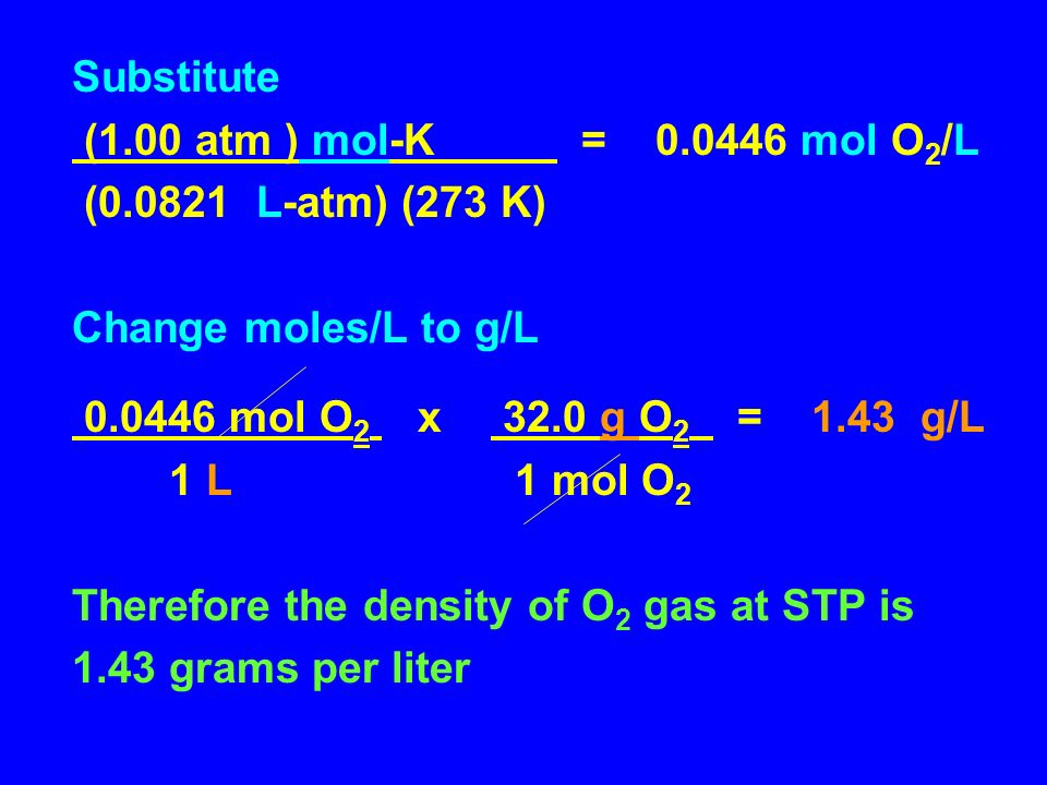 Substitute (1.00 atm ) mol-K = 0.0446 mol O2/L. (0.0821 L-atm) (273 K) Change moles/L to g/L.