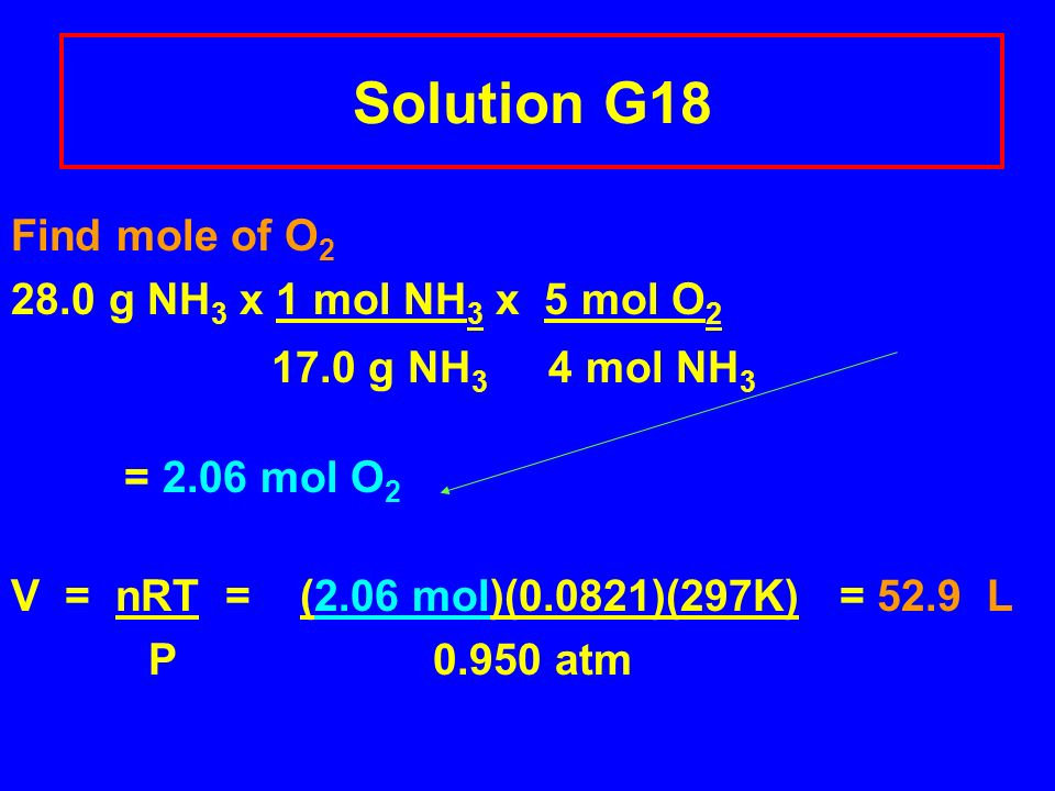 Solution G18 Find mole of O2 28.0 g NH3 x 1 mol NH3 x 5 mol O2